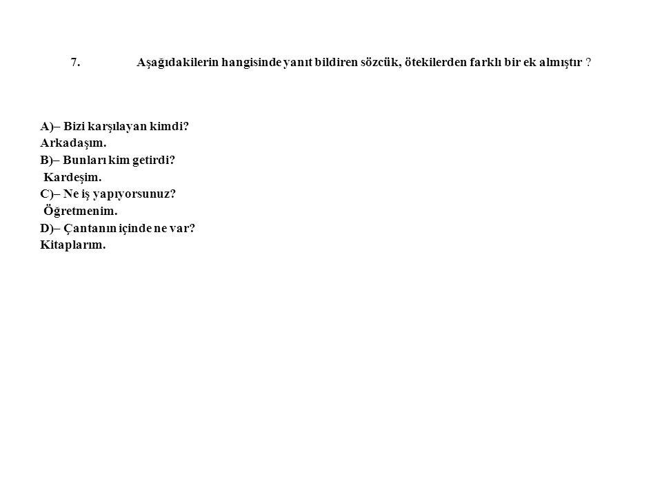 7.Aşağıdakilerin hangisinde yanıt bildiren sözcük, ötekilerden farklı bir ek almıştır ? A)– Bizi karşılayan kimdi? Arkadaşım. B)– Bunları kim getirdi?