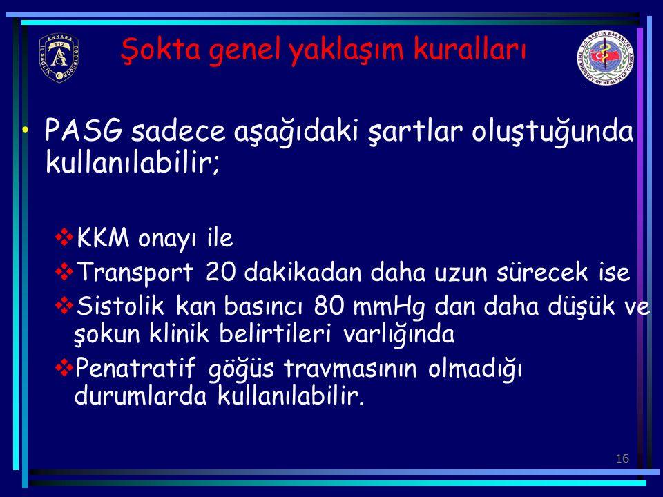 16 Şokta genel yaklaşım kuralları PASG sadece aşağıdaki şartlar oluştuğunda kullanılabilir;  KKM onayı ile  Transport 20 dakikadan daha uzun sürecek