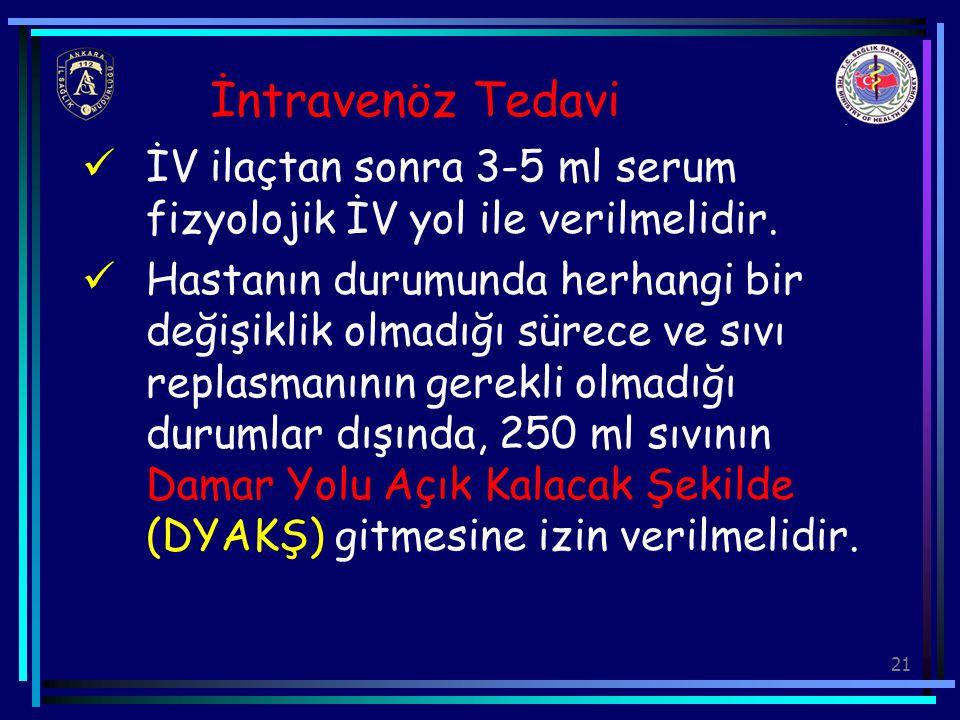 21 İntravenöz Tedavi İV ilaçtan sonra 3-5 ml serum fizyolojik İV yol ile verilmelidir. Hastanın durumunda herhangi bir değişiklik olmadığı sürece ve s