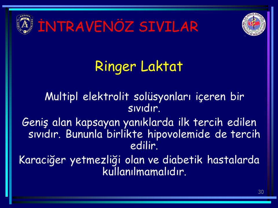 30 İNTRAVENÖZ SIVILAR Ringer Laktat Multipl elektrolit solüsyonları içeren bir sıvıdır. Geniş alan kapsayan yanıklarda ilk tercih edilen sıvıdır. Bunu