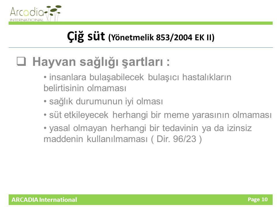 ARCADIA International Page 10 Çiğ süt (Yönetmelik 853/2004 EK II)  Hayvan sağlığı şartları : insanlara bulaşabilecek bulaşıcı hastalıkların belirtisinin olmaması sağlık durumunun iyi olması süt etkileyecek herhangi bir meme yarasının olmaması yasal olmayan herhangi bir tedavinin ya da izinsiz maddenin kullanılmaması ( Dir.