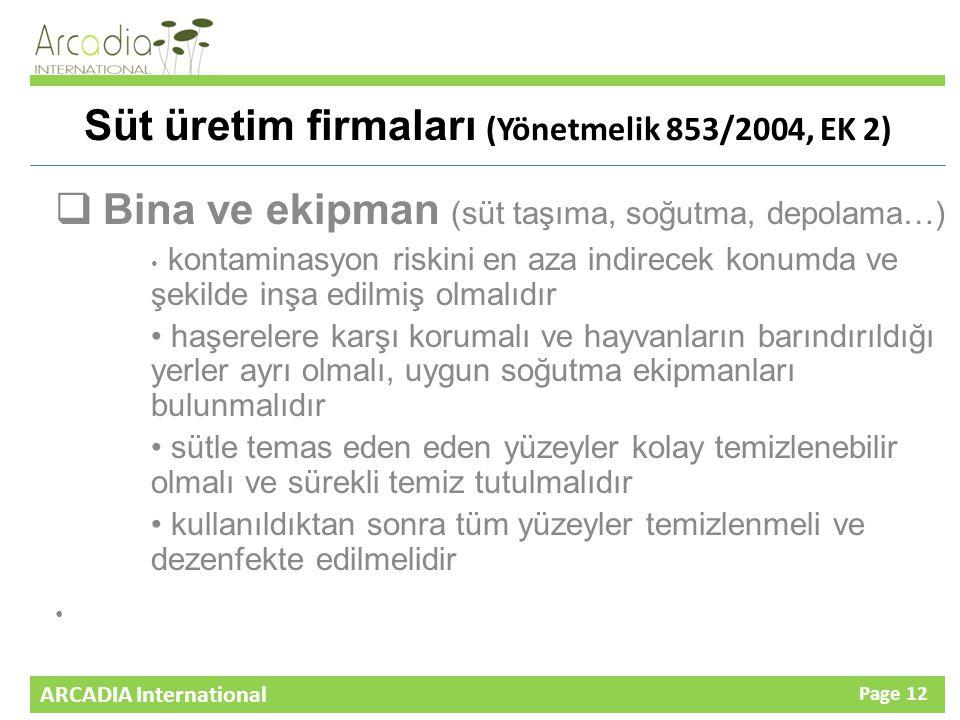 ARCADIA International Page 12 Süt üretim firmaları (Yönetmelik 853/2004, EK 2)  Bina ve ekipman (süt taşıma, soğutma, depolama…) kontaminasyon riskini en aza indirecek konumda ve şekilde inşa edilmiş olmalıdır haşerelere karşı korumalı ve hayvanların barındırıldığı yerler ayrı olmalı, uygun soğutma ekipmanları bulunmalıdır sütle temas eden eden yüzeyler kolay temizlenebilir olmalı ve sürekli temiz tutulmalıdır kullanıldıktan sonra tüm yüzeyler temizlenmeli ve dezenfekte edilmelidir