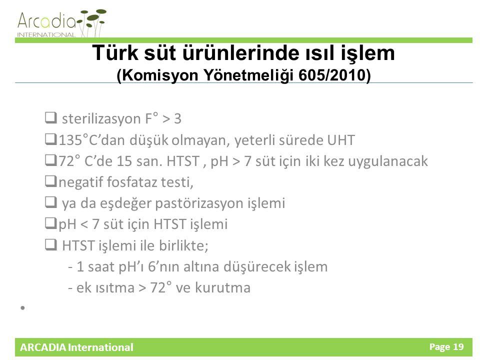 ARCADIA International Page 19 Türk süt ürünlerinde ısıl işlem (Komisyon Yönetmeliği 605/2010)  sterilizasyon F° > 3  135°C'dan düşük olmayan, yeterli sürede UHT  72° C'de 15 san.