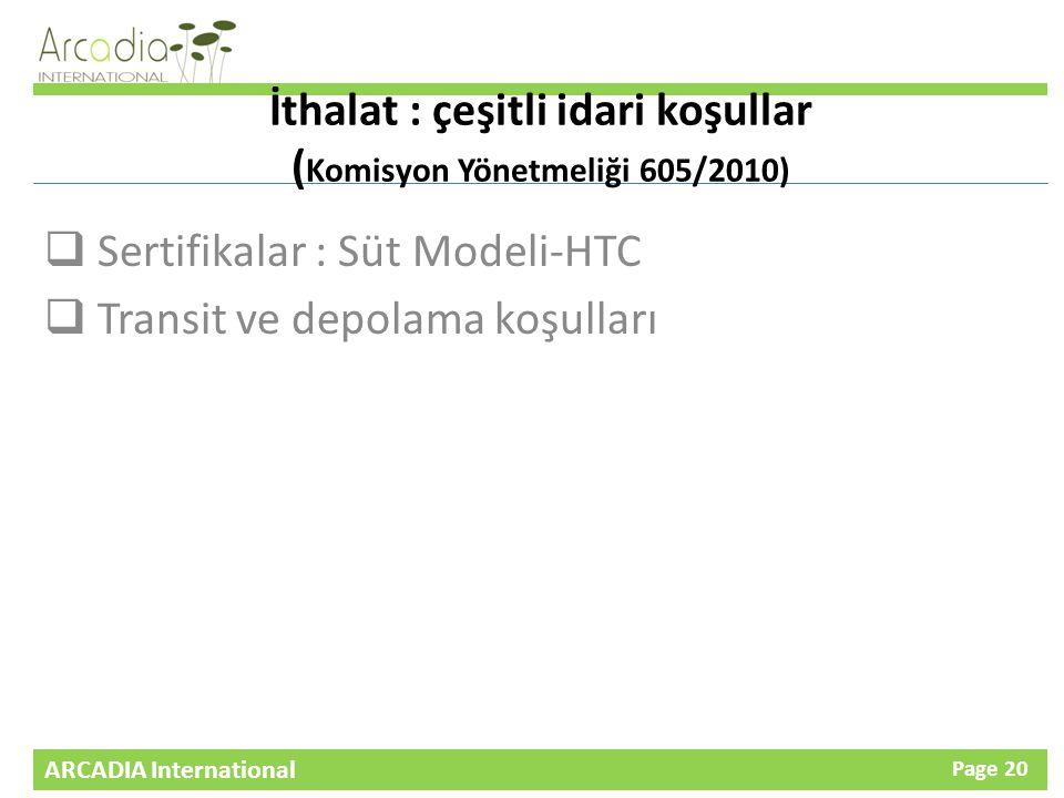 ARCADIA International Page 20 İthalat : çeşitli idari koşullar ( Komisyon Yönetmeliği 605/2010)  Sertifikalar : Süt Modeli-HTC  Transit ve depolama koşulları
