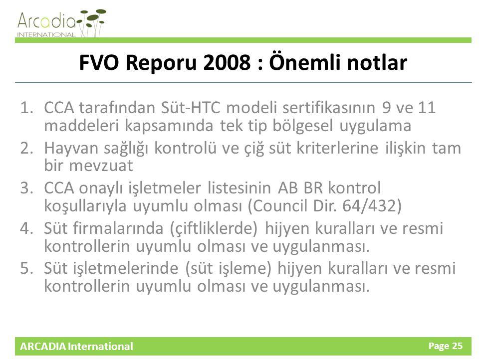 ARCADIA International Page 25 FVO Reporu 2008 : Önemli notlar 1.CCA tarafından Süt-HTC modeli sertifikasının 9 ve 11 maddeleri kapsamında tek tip bölgesel uygulama 2.Hayvan sağlığı kontrolü ve çiğ süt kriterlerine ilişkin tam bir mevzuat 3.CCA onaylı işletmeler listesinin AB BR kontrol koşullarıyla uyumlu olması (Council Dir.
