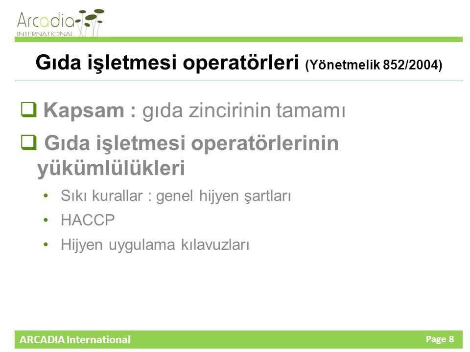 ARCADIA International Page 8 Gıda işletmesi operatörleri (Yönetmelik 852/2004)  Kapsam : gıda zincirinin tamamı  Gıda işletmesi operatörlerinin yükümlülükleri Sıkı kurallar : genel hijyen şartları HACCP Hijyen uygulama kılavuzları
