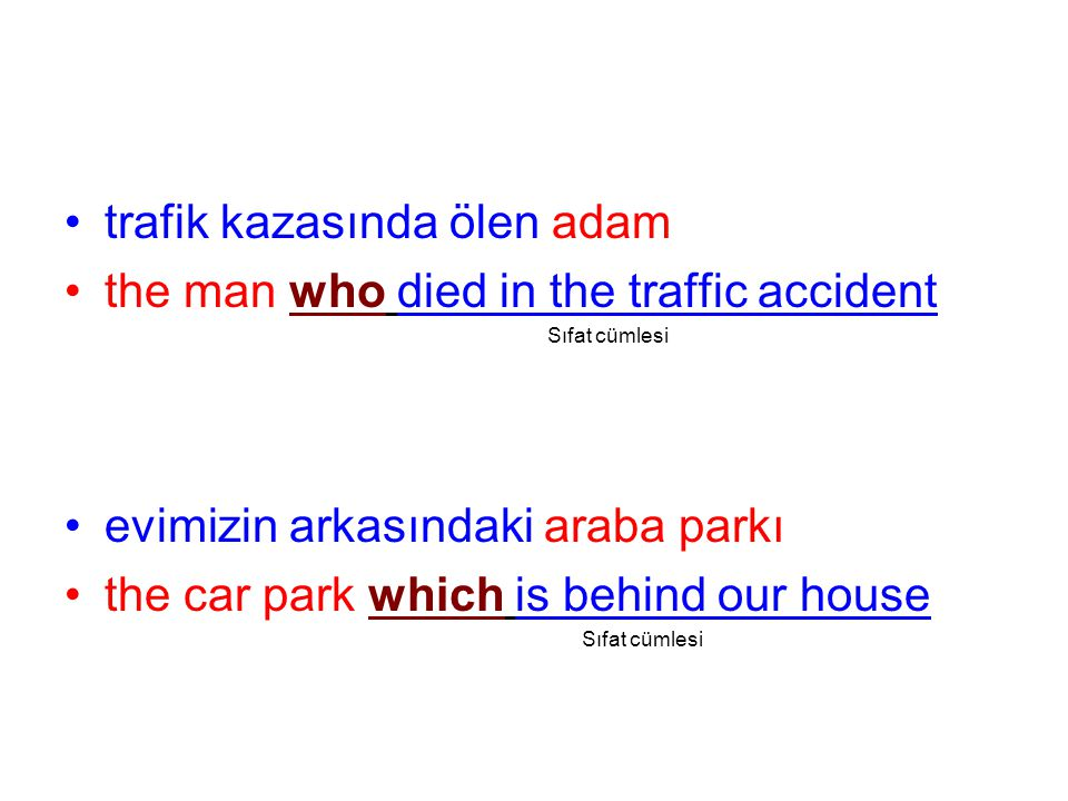 trafik kazasında ölen adam the man who died in the traffic accident Sıfat cümlesi evimizin arkasındaki araba parkı the car park which is behind our house Sıfat cümlesi