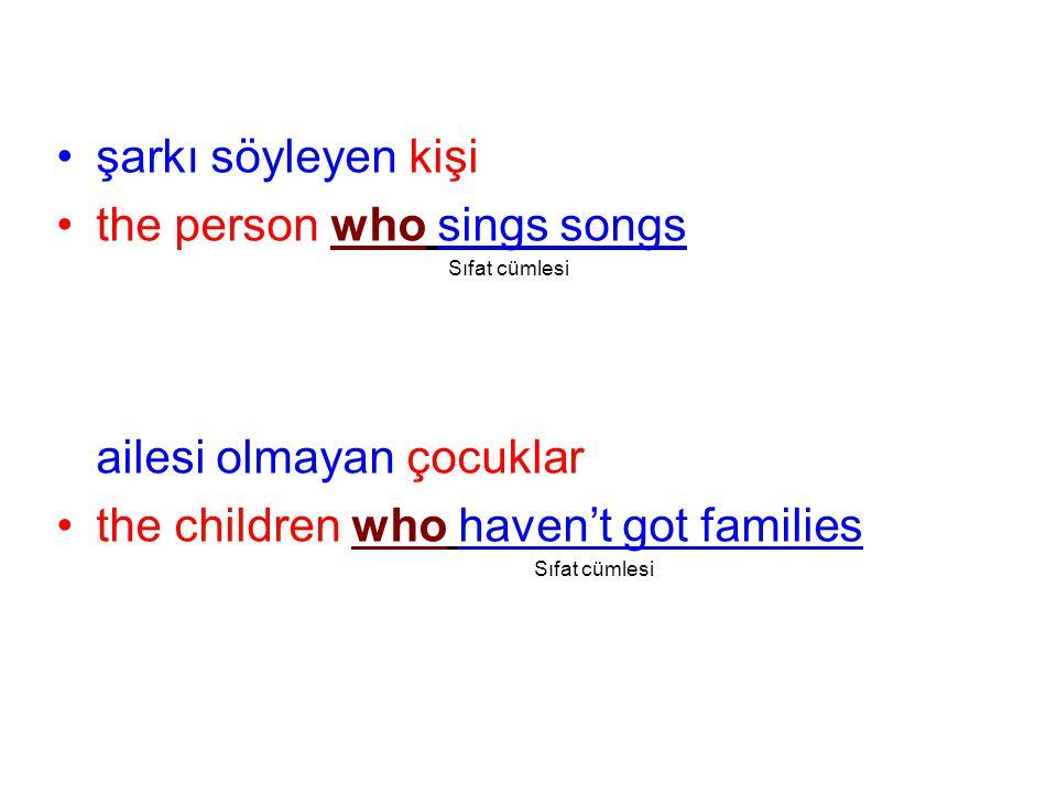 şarkı söyleyen kişi the person who sings songs Sıfat cümlesi ailesi olmayan çocuklar the children who haven't got families Sıfat cümlesi