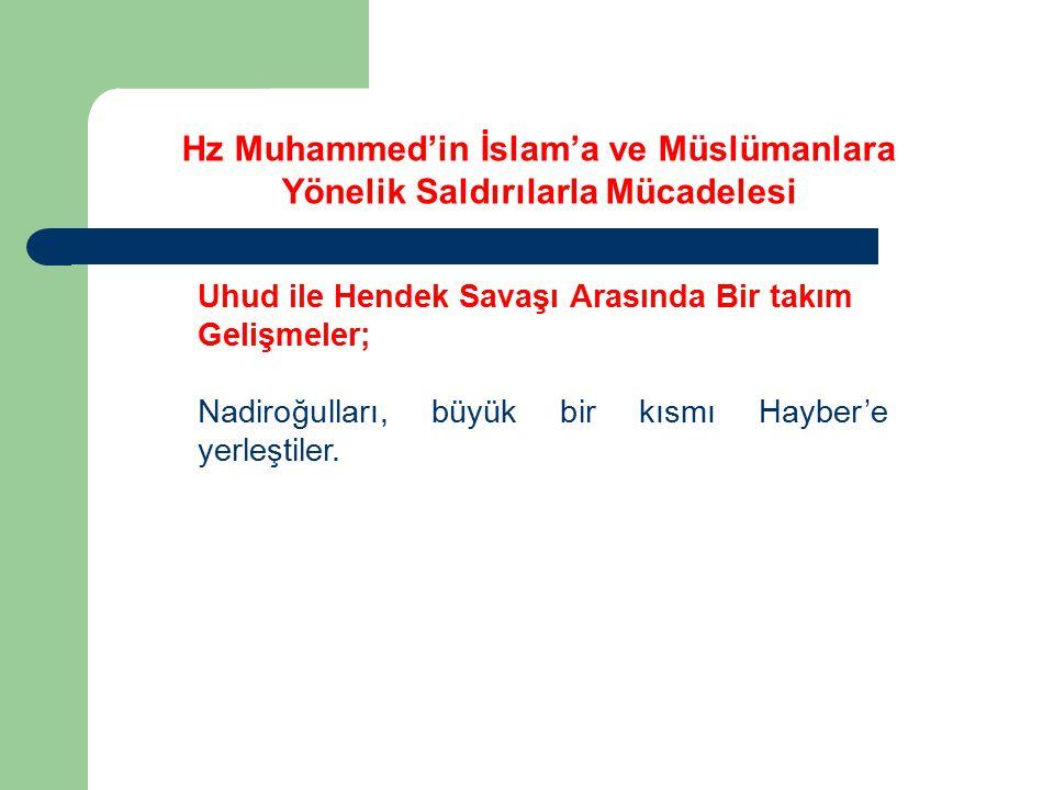 Uhud ile Hendek Savaşı Arasında Bir takım Gelişmeler; Nadiroğulları, büyük bir kısmı Hayber'e yerleştiler. Hz Muhammed'in İslam'a ve Müslümanlara Yöne