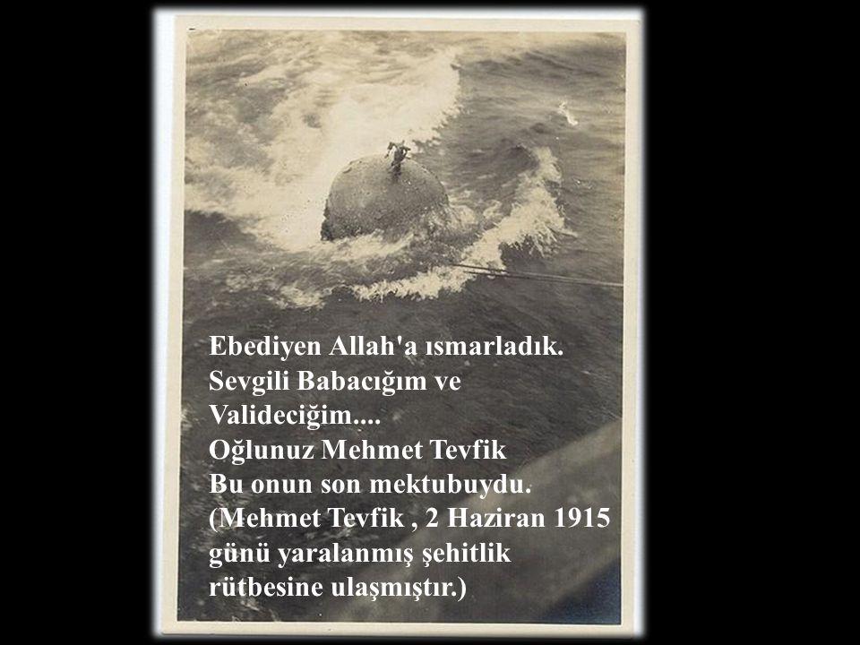 Ebediyen Allah'a ısmarladık. Sevgili Babacığım ve Valideciğim.... Oğlunuz Mehmet Tevfik Bu onun son mektubuydu. (Mehmet Tevfik, 2 Haziran 1915 günü ya