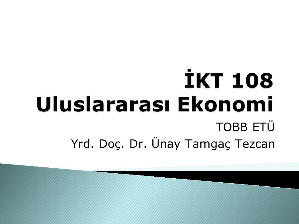 İKT 108 Uluslararası Ekonomi TOBB ETÜ Yrd. Doç. Dr. Ünay Tamgaç Tezcan