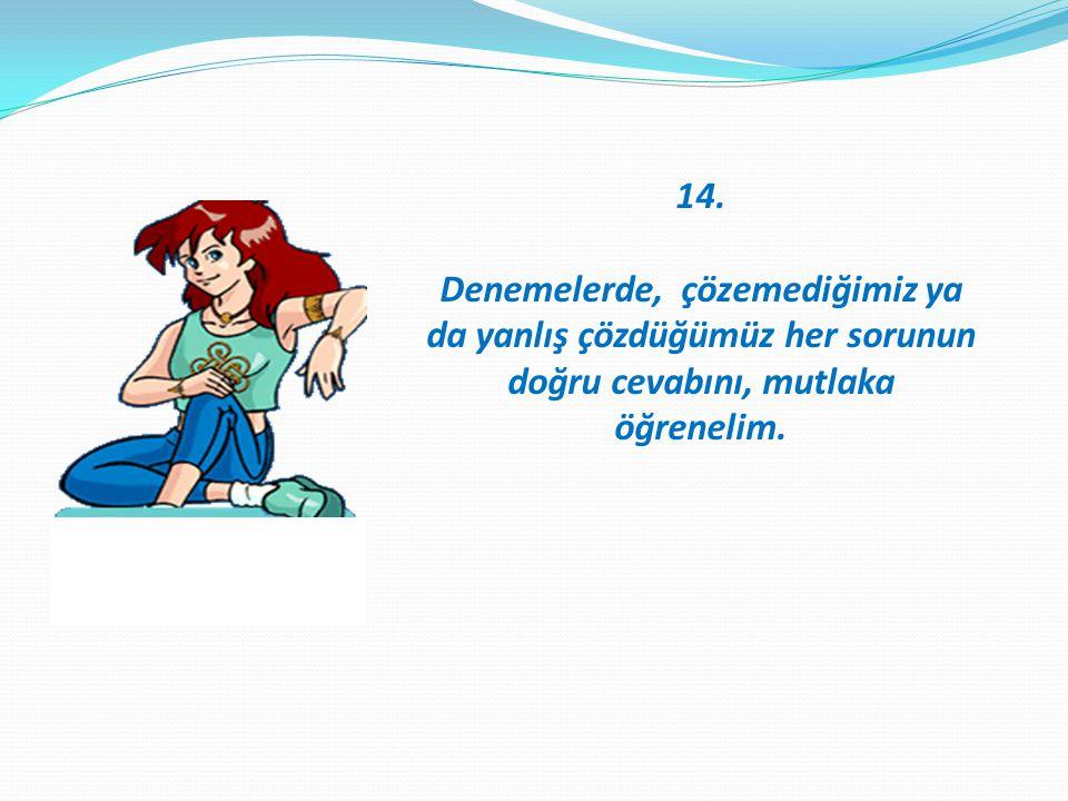 14. Denemelerde, çözemediğimiz ya da yanlış çözdüğümüz her sorunun doğru cevabını, mutlaka öğrenelim.......