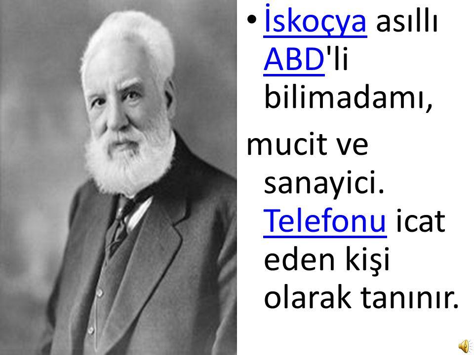 İskoçya asıllı ABD li bilimadamı, mucit ve sanayici. Telefonu icat eden kişi olarak tanınır.