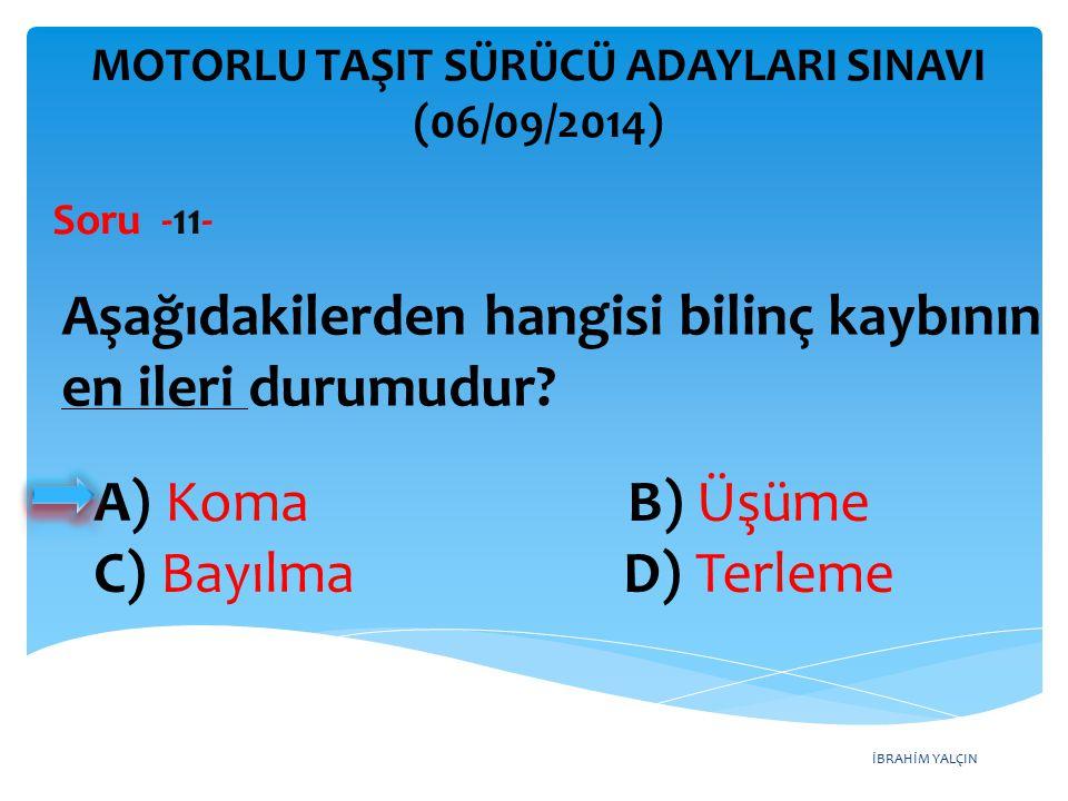 İBRAHİM YALÇIN A) Koma B) Üşüme C) Bayılma D) Terleme MOTORLU TAŞIT SÜRÜCÜ ADAYLARI SINAVI (06/09/2014) Aşağıdakilerden hangisi bilinç kaybının en ile