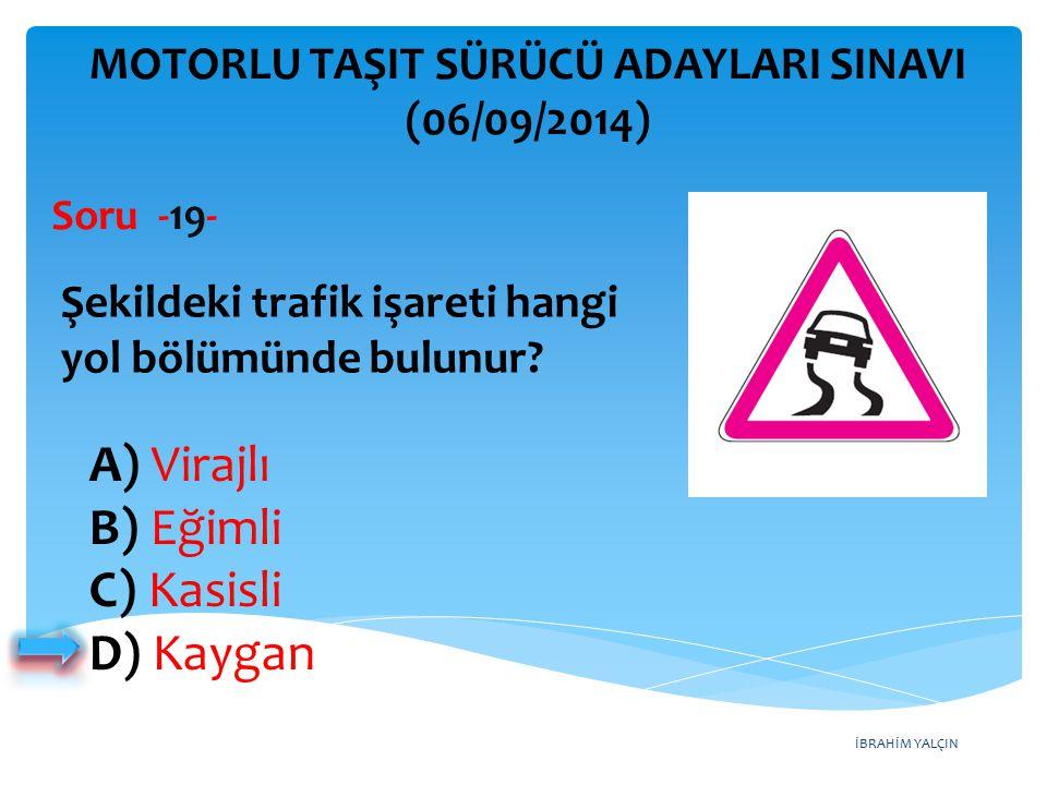 İBRAHİM YALÇIN A) Virajlı B) Eğimli C) Kasisli D) Kaygan MOTORLU TAŞIT SÜRÜCÜ ADAYLARI SINAVI (06/09/2014) Şekildeki trafik işareti hangi yol bölümünd