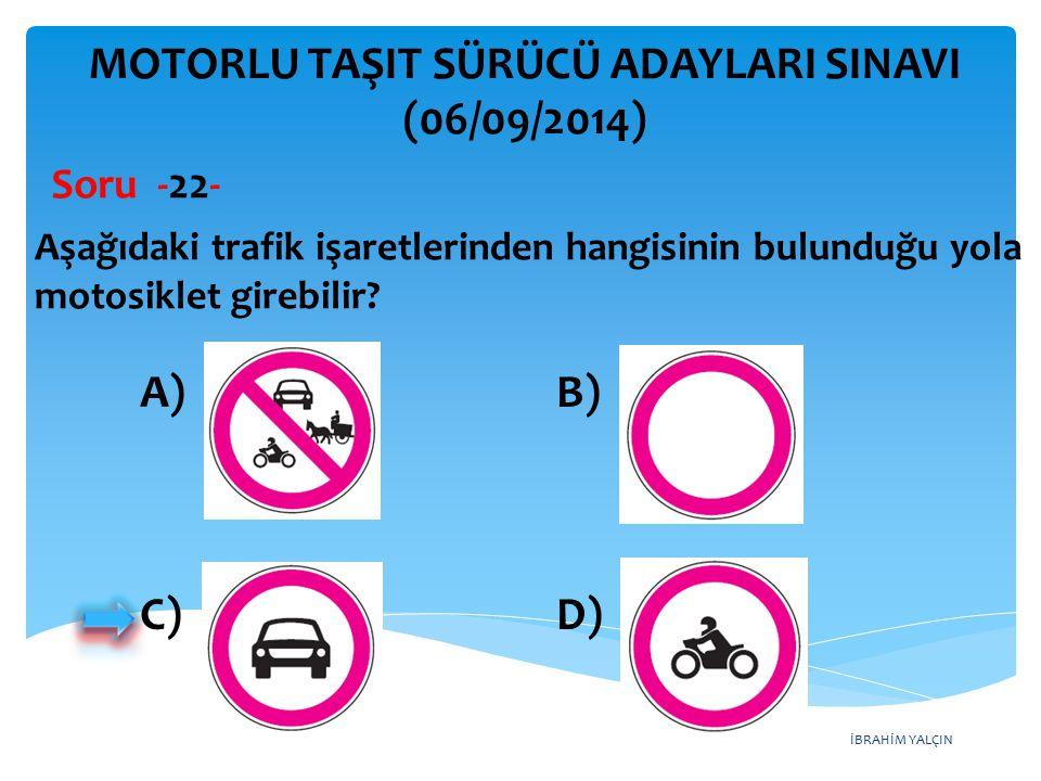 İBRAHİM YALÇIN MOTORLU TAŞIT SÜRÜCÜ ADAYLARI SINAVI (06/09/2014) Aşağıdaki trafik işaretlerinden hangisinin bulunduğu yola motosiklet girebilir? Soru