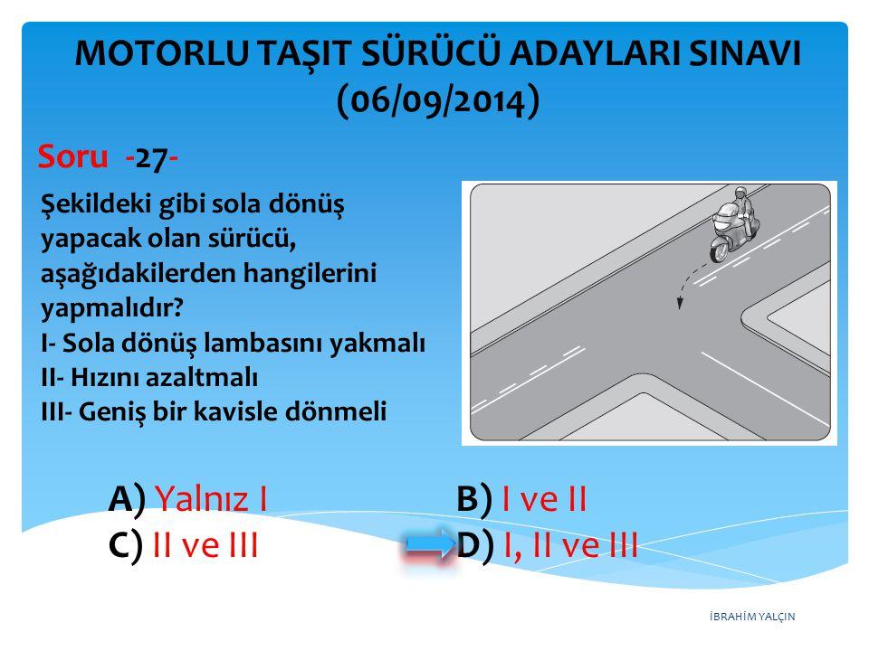 İBRAHİM YALÇIN A) Yalnız I B) I ve II C) II ve III D) I, II ve III MOTORLU TAŞIT SÜRÜCÜ ADAYLARI SINAVI (06/09/2014) Şekildeki gibi sola dönüş yapacak