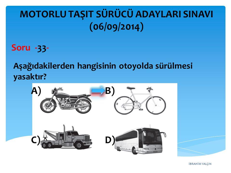 İBRAHİM YALÇIN MOTORLU TAŞIT SÜRÜCÜ ADAYLARI SINAVI (06/09/2014) Aşağıdakilerden hangisinin otoyolda sürülmesi yasaktır? Soru -33- A) B) C) D)