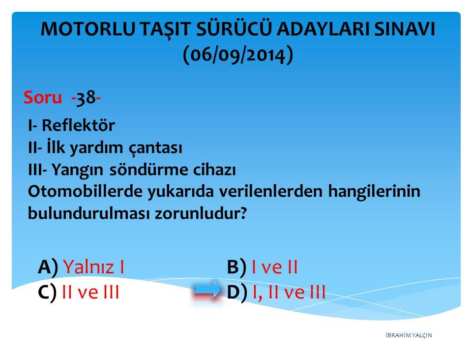 İBRAHİM YALÇIN A) Yalnız I B) I ve II C) II ve III D) I, II ve III MOTORLU TAŞIT SÜRÜCÜ ADAYLARI SINAVI (06/09/2014) I- Reflektör II- İlk yardım çanta