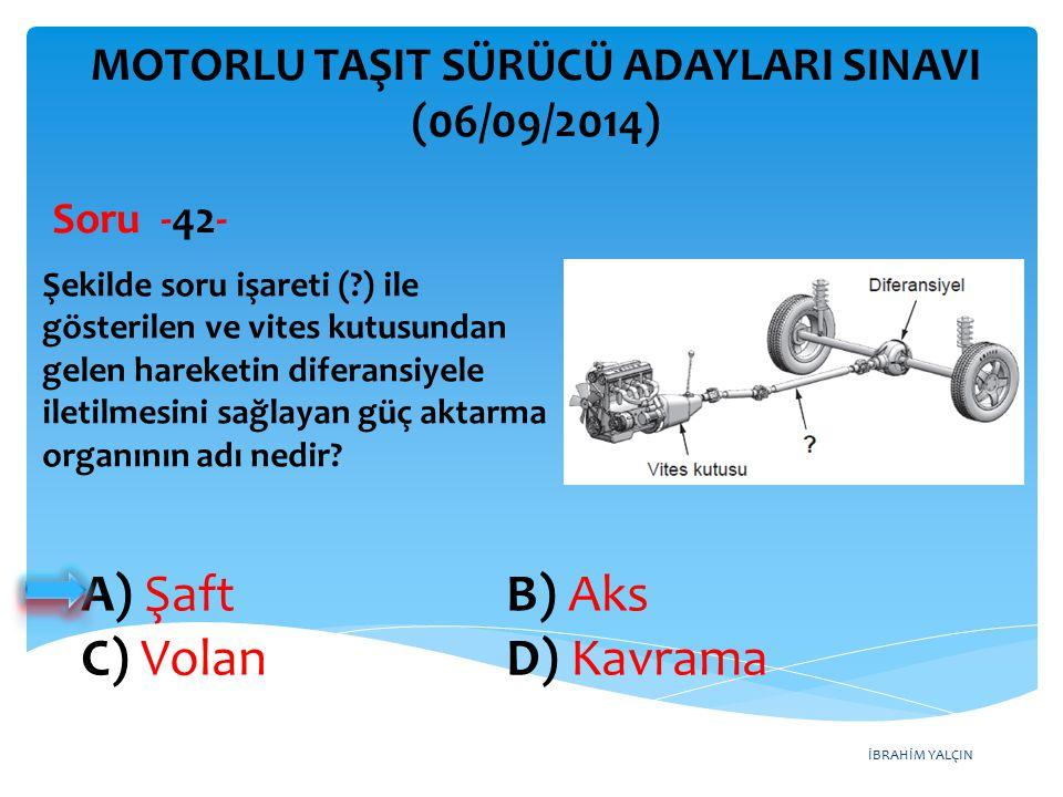 İBRAHİM YALÇIN A) Şaft B) Aks C) Volan D) Kavrama MOTORLU TAŞIT SÜRÜCÜ ADAYLARI SINAVI (06/09/2014) Şekilde soru işareti (?) ile gösterilen ve vites k