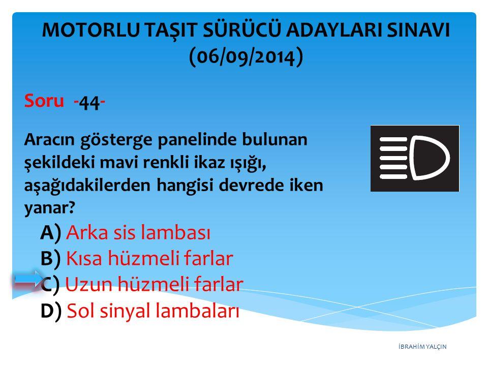 İBRAHİM YALÇIN A) Arka sis lambası B) Kısa hüzmeli farlar C) Uzun hüzmeli farlar D) Sol sinyal lambaları MOTORLU TAŞIT SÜRÜCÜ ADAYLARI SINAVI (06/09/2