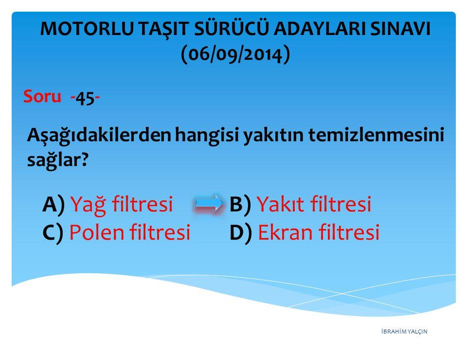 İBRAHİM YALÇIN A) Yağ filtresi B) Yakıt filtresi C) Polen filtresi D) Ekran filtresi MOTORLU TAŞIT SÜRÜCÜ ADAYLARI SINAVI (06/09/2014) Aşağıdakilerden