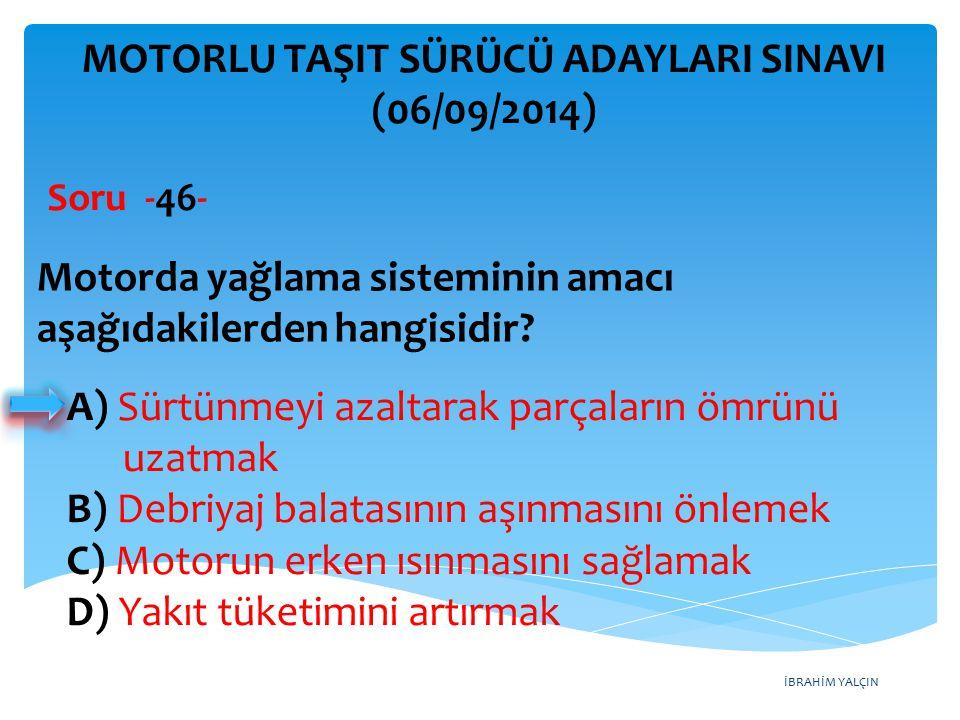 İBRAHİM YALÇIN MOTORLU TAŞIT SÜRÜCÜ ADAYLARI SINAVI (06/09/2014) Motorda yağlama sisteminin amacı aşağıdakilerden hangisidir? Soru -46- A) Sürtünmeyi