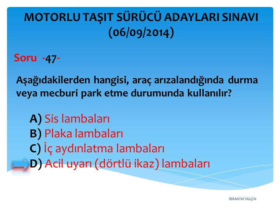 İBRAHİM YALÇIN MOTORLU TAŞIT SÜRÜCÜ ADAYLARI SINAVI (06/09/2014) Aşağıdakilerden hangisi, araç arızalandığında durma veya mecburi park etme durumunda