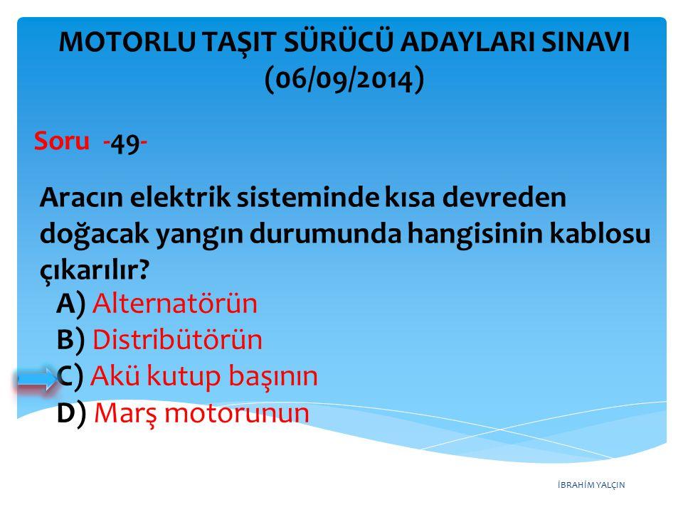 İBRAHİM YALÇIN A) Alternatörün B) Distribütörün C) Akü kutup başının D) Marş motorunun MOTORLU TAŞIT SÜRÜCÜ ADAYLARI SINAVI (06/09/2014) Aracın elektr