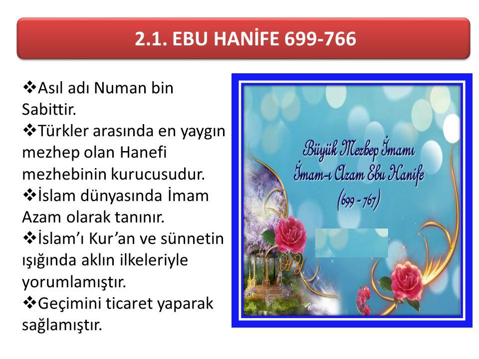 2.1. EBU HANİFE 699-766  Asıl adı Numan bin Sabittir.  Türkler arasında en yaygın mezhep olan Hanefi mezhebinin kurucusudur.  İslam dünyasında İmam