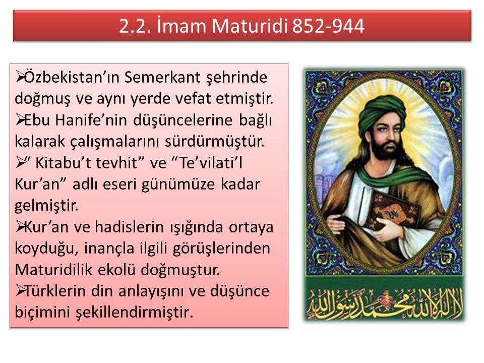 2.2. İmam Maturidi 852-944 2.2. İmam Maturidi 852-944  Özbekistan'ın Semerkant şehrinde doğmuş ve aynı yerde vefat etmiştir.  Ebu Hanife'nin düşünce