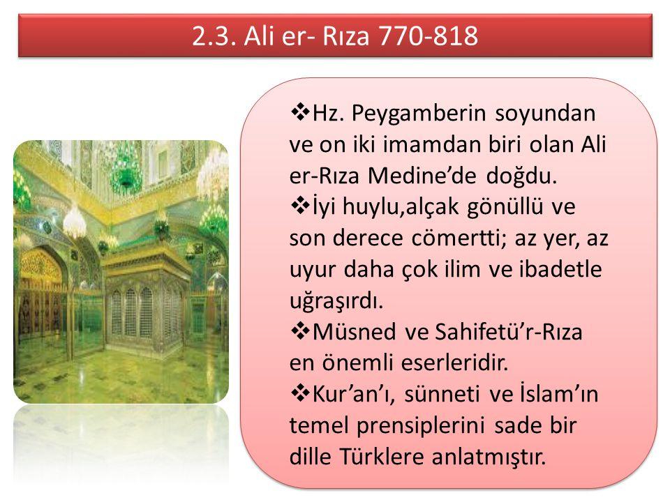 2.3. Ali er- Rıza 770-818 2.3. Ali er- Rıza 770-818  Hz. Peygamberin soyundan ve on iki imamdan biri olan Ali er-Rıza Medine'de doğdu.  İyi huylu,al