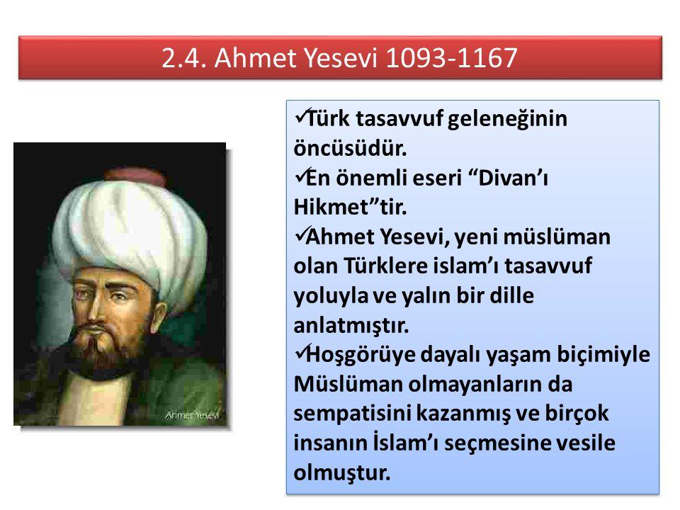 """2.4. Ahmet Yesevi 1093-1167 Türk tasavvuf geleneğinin öncüsüdür. En önemli eseri """"Divan'ı Hikmet""""tir. Ahmet Yesevi, yeni müslüman olan Türklere islam'"""