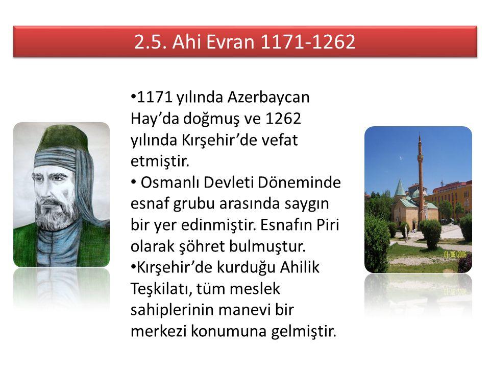 2.5. Ahi Evran 1171-1262 1171 yılında Azerbaycan Hay'da doğmuş ve 1262 yılında Kırşehir'de vefat etmiştir. Osmanlı Devleti Döneminde esnaf grubu arası