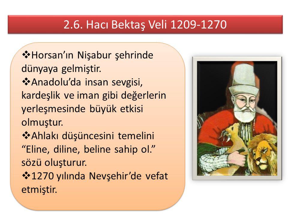 2.6. Hacı Bektaş Veli 1209-1270  Horsan'ın Nişabur şehrinde dünyaya gelmiştir.  Anadolu'da insan sevgisi, kardeşlik ve iman gibi değerlerin yerleşme