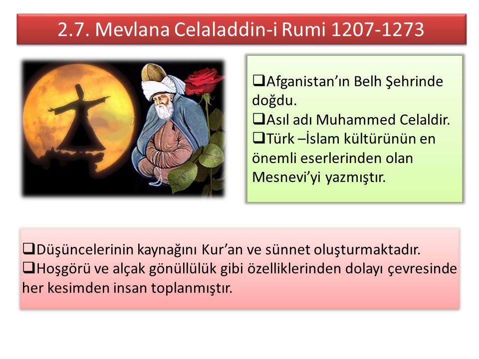 2.7. Mevlana Celaladdin-i Rumi 1207-1273  Afganistan'ın Belh Şehrinde doğdu.  Asıl adı Muhammed Celaldir.  Türk –İslam kültürünün en önemli eserler