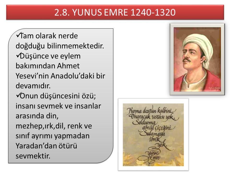 2.8. YUNUS EMRE 1240-1320 Tam olarak nerde doğduğu bilinmemektedir. Düşünce ve eylem bakımından Ahmet Yesevi'nin Anadolu'daki bir devamıdır. Onun düşü