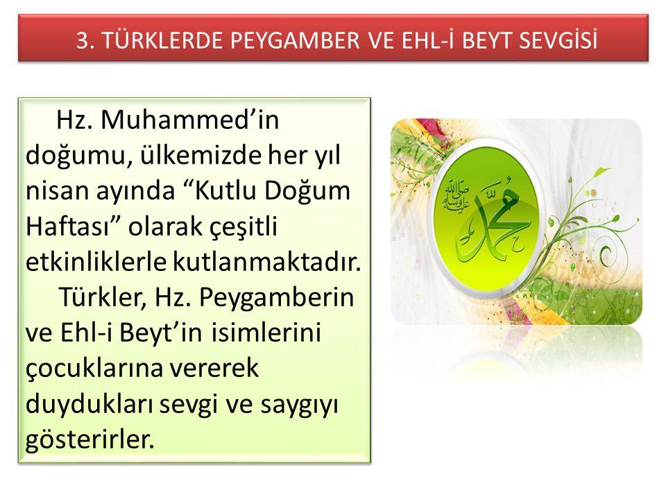 """3. TÜRKLERDE PEYGAMBER VE EHL-İ BEYT SEVGİSİ Hz. Muhammed'in doğumu, ülkemizde her yıl nisan ayında """"Kutlu Doğum Haftası"""" olarak çeşitli etkinliklerle"""