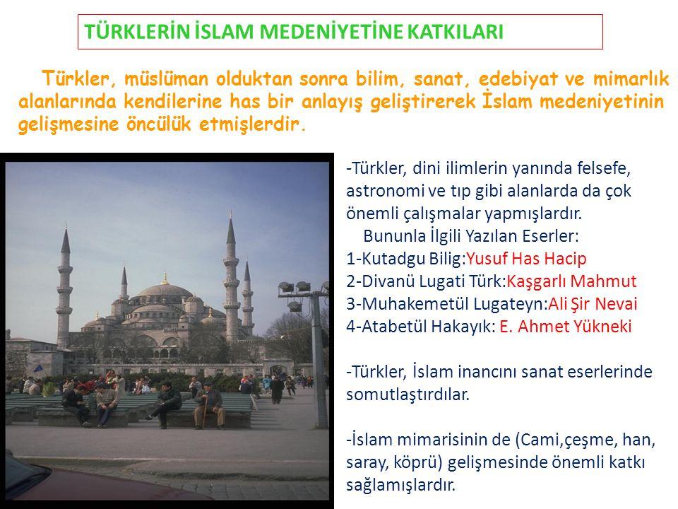 TÜRKLERİN İSLAM MEDENİYETİNE KATKILARI Türkler, müslüman olduktan sonra bilim, sanat, edebiyat ve mimarlık alanlarında kendilerine has bir anlayış gel