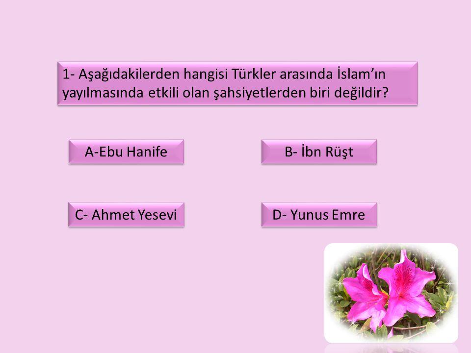 1- Aşağıdakilerden hangisi Türkler arasında İslam'ın yayılmasında etkili olan şahsiyetlerden biri değildir? A-Ebu Hanife B- İbn Rüşt C- Ahmet Yesevi D