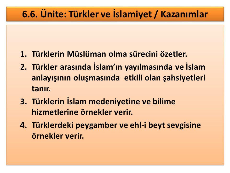 6.6. Ünite: Türkler ve İslamiyet / Kazanımlar 1.Türklerin Müslüman olma sürecini özetler. 2.Türkler arasında İslam'ın yayılmasında ve İslam anlayışını