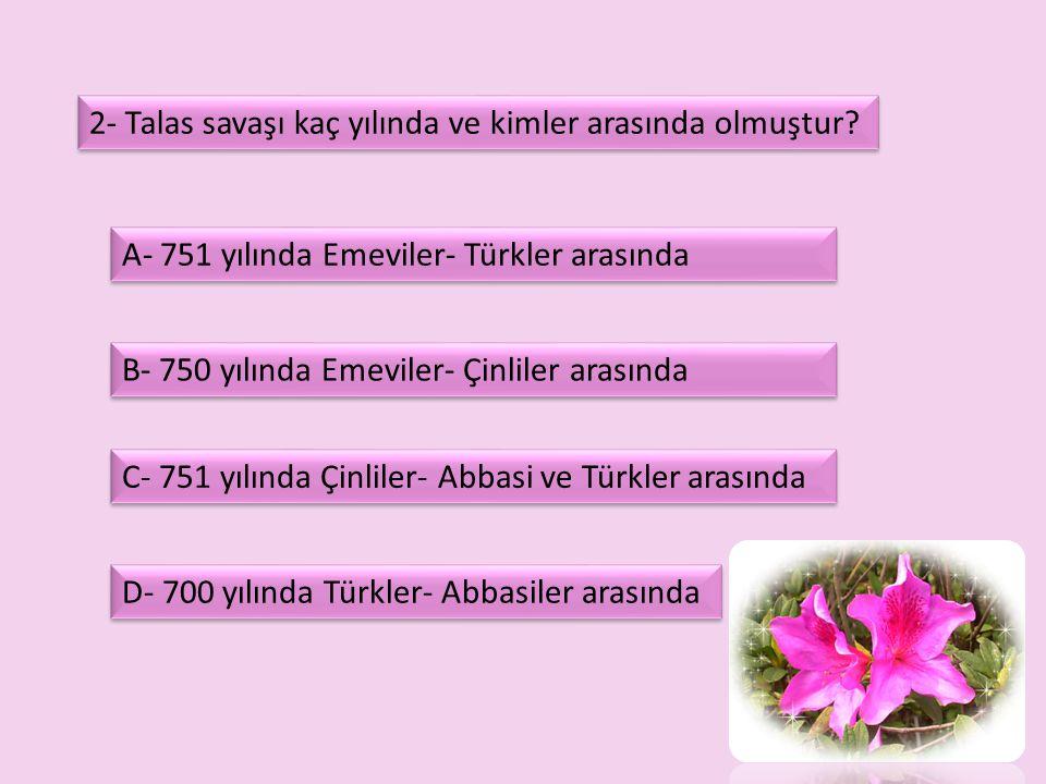 2- Talas savaşı kaç yılında ve kimler arasında olmuştur? D- 700 yılında Türkler- Abbasiler arasında A- 751 yılında Emeviler- Türkler arasında B- 750 y