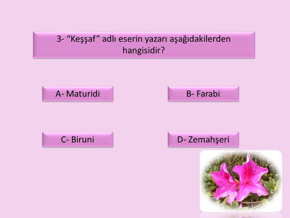 """3- """"Keşşaf"""" adlı eserin yazarı aşağıdakilerden hangisidir? A- Maturidi D- Zemahşeri C- Biruni B- Farabi"""
