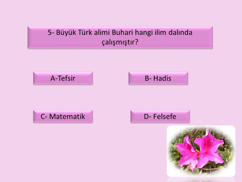 5- Büyük Türk alimi Buhari hangi ilim dalında çalışmıştır? A-Tefsir C- Matematik D- Felsefe B- Hadis