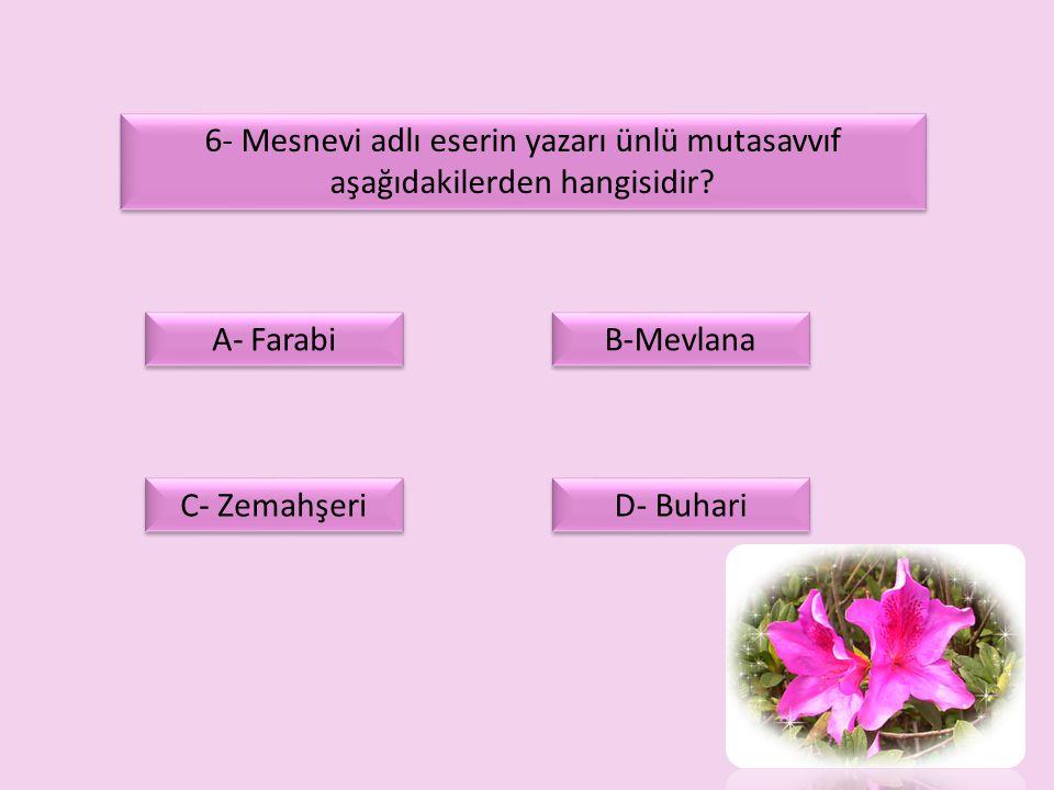 6- Mesnevi adlı eserin yazarı ünlü mutasavvıf aşağıdakilerden hangisidir? A- Farabi C- Zemahşeri D- Buhari B-Mevlana