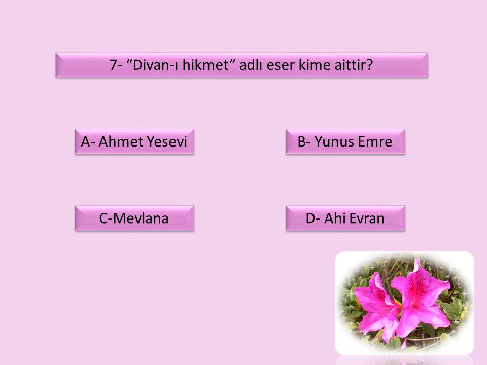 """7- """"Divan-ı hikmet"""" adlı eser kime aittir? D- Ahi Evran A- Ahmet Yesevi C-Mevlana B- Yunus Emre"""