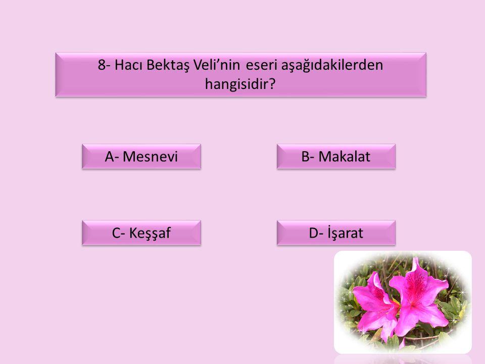 8- Hacı Bektaş Veli'nin eseri aşağıdakilerden hangisidir? A- Mesnevi C- Keşşaf D- İşarat B- Makalat