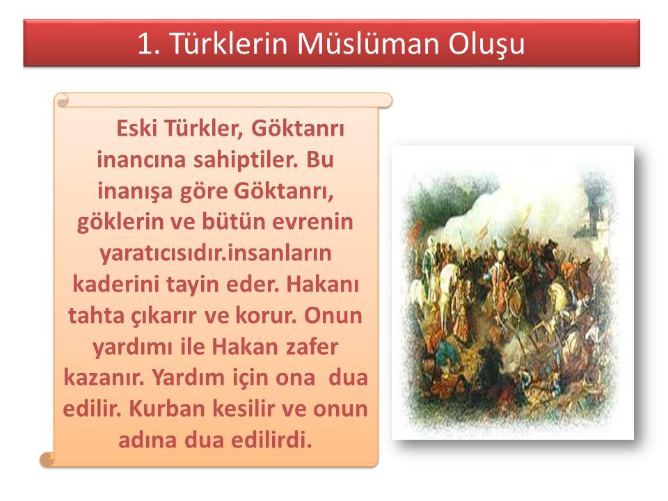 1. Türklerin Müslüman Oluşu 1. Türklerin Müslüman Oluşu Eski Türkler, Göktanrı inancına sahiptiler. Bu inanışa göre Göktanrı, göklerin ve bütün evreni