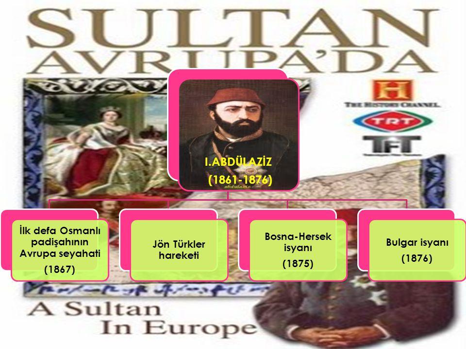 I.ABDÜLAZİZ (1861-1876) İlk defa Osmanlı padişahının Avrupa seyahati (1867) Jön Türkler hareketi Bosna-Hersek isyanı (1875) Bulgar isyanı (1876)