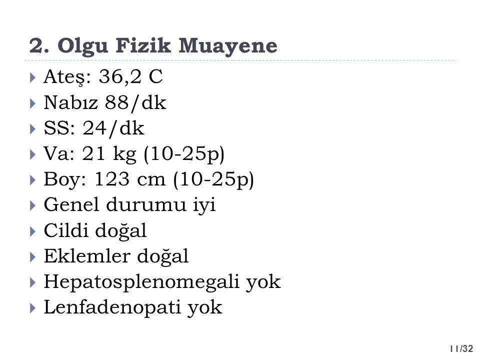 11 /32 2. Olgu Fizik Muayene  Ateş: 36,2 C  Nabız 88/dk  SS: 24/dk  Va: 21 kg (10-25p)  Boy: 123 cm (10-25p)  Genel durumu iyi  Cildi doğal  E